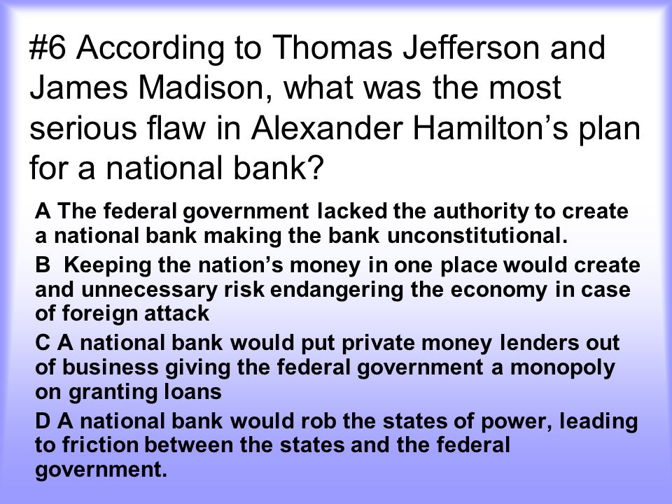 #6 According to Thomas Jefferson and James Madison, what was the most serious flaw in Alexander Hamilton's plan for a national bank