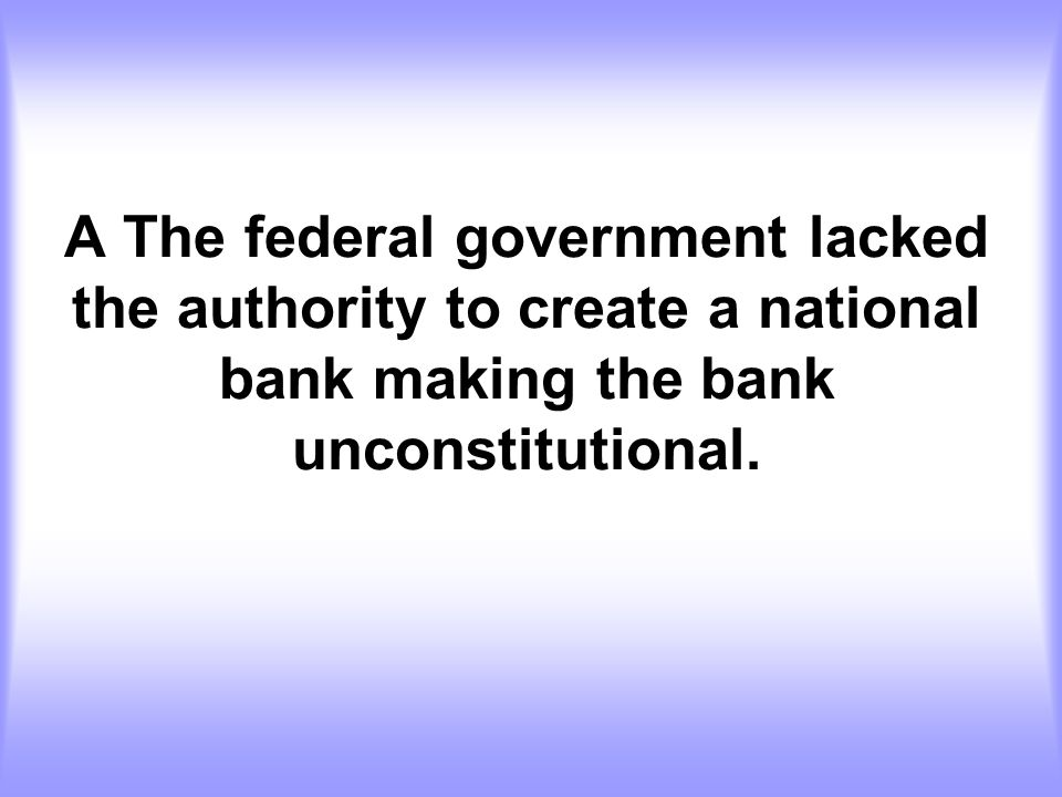 A The federal government lacked the authority to create a national bank making the bank unconstitutional.