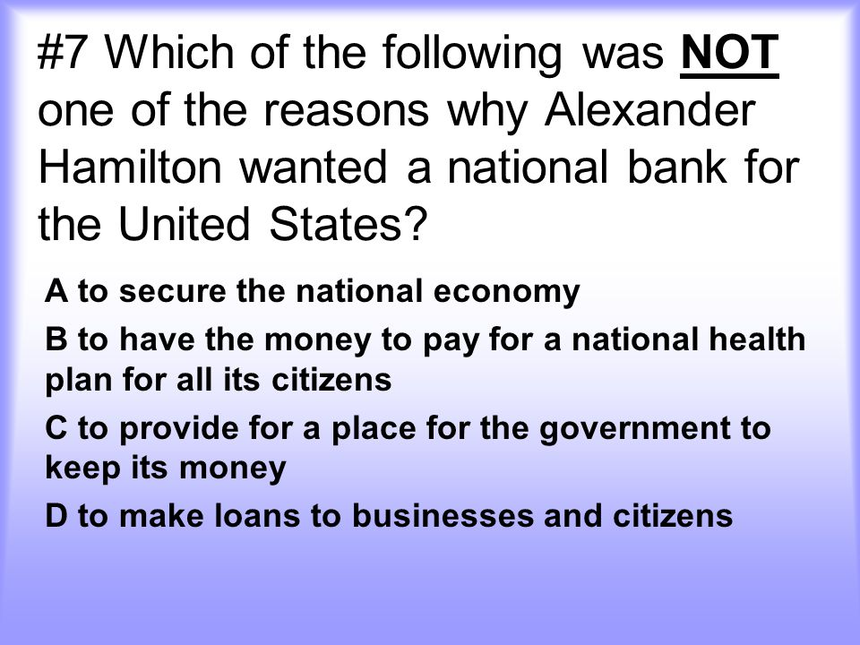 #7 Which of the following was NOT one of the reasons why Alexander Hamilton wanted a national bank for the United States