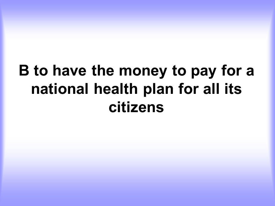 B to have the money to pay for a national health plan for all its citizens