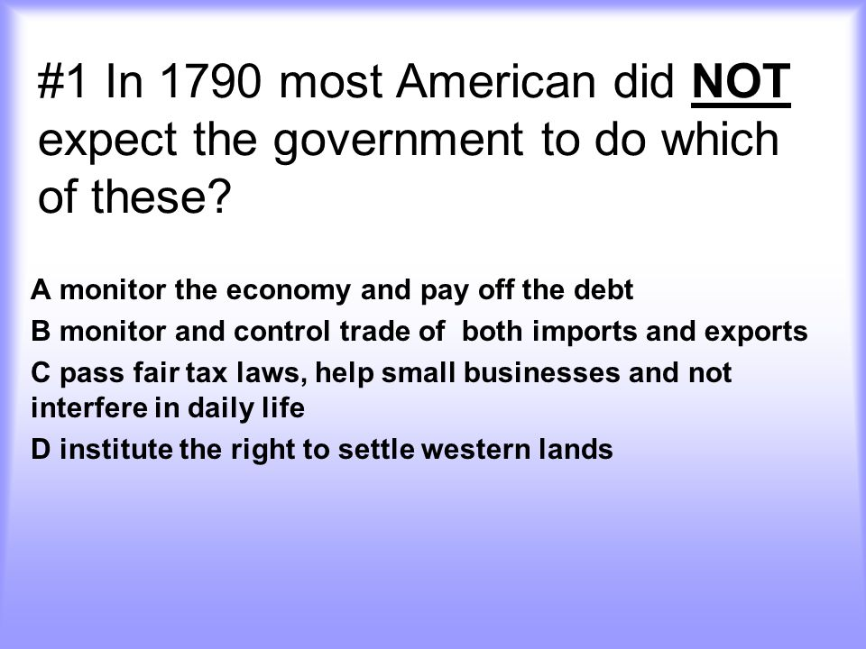 #1 In 1790 most American did NOT expect the government to do which of these