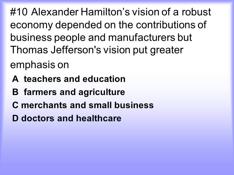#10 Alexander Hamilton's vision of a robust economy depended on the contributions of business people and manufacturers but Thomas Jefferson s vision put greater emphasis on