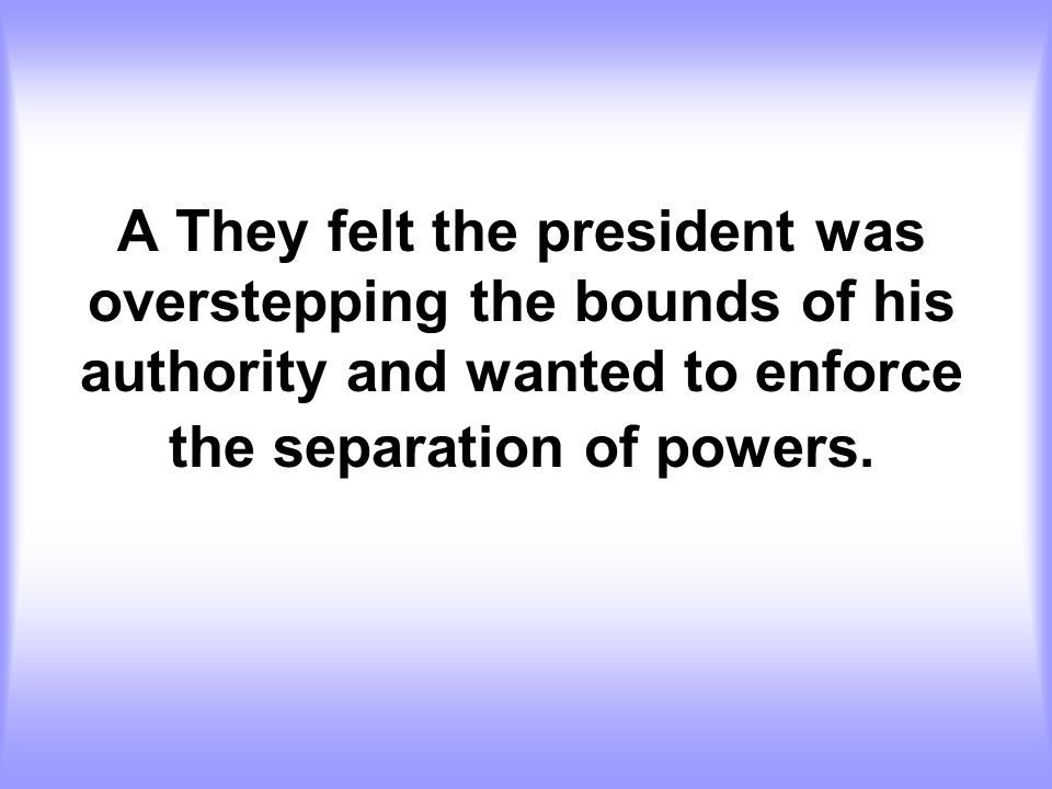 A They felt the president was overstepping the bounds of his authority and wanted to enforce the separation of powers.