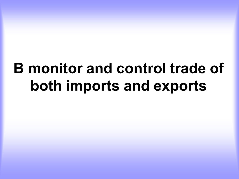 B monitor and control trade of both imports and exports