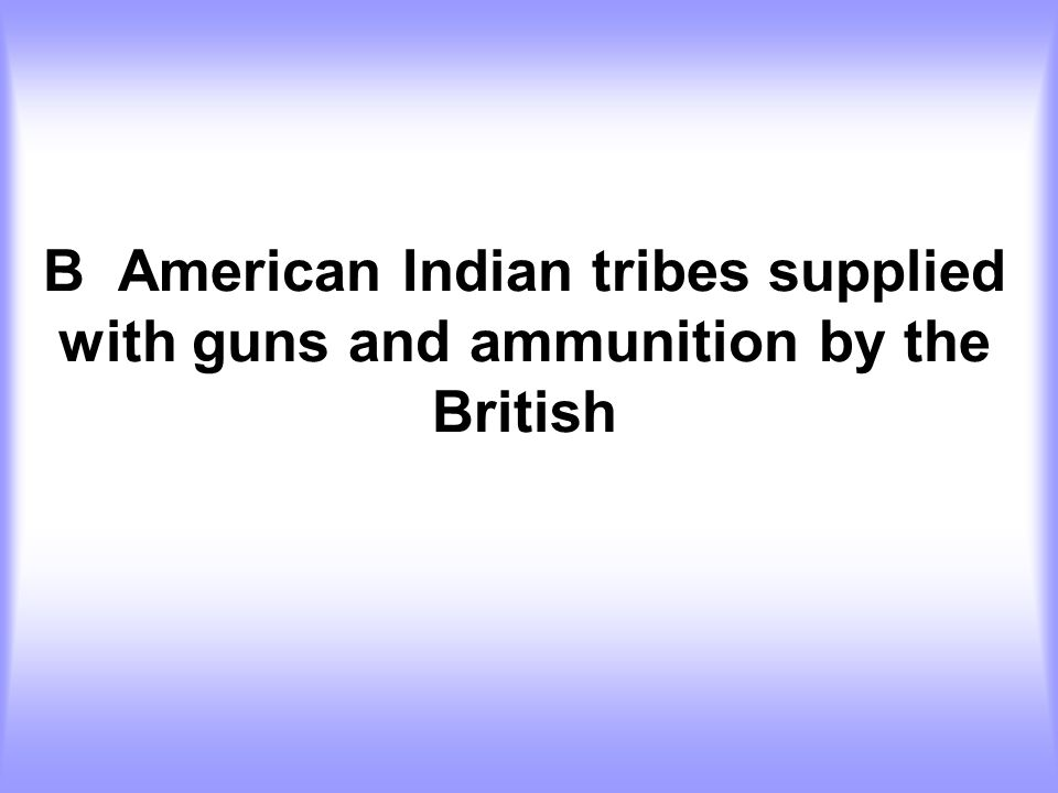 B American Indian tribes supplied with guns and ammunition by the British