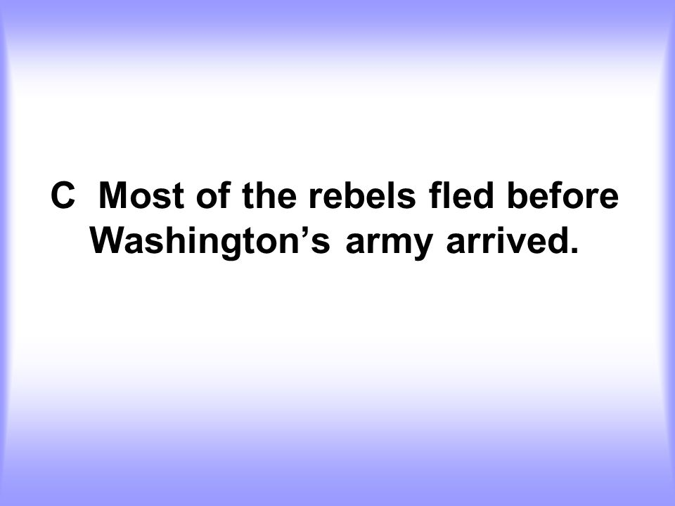 C Most of the rebels fled before Washington's army arrived.