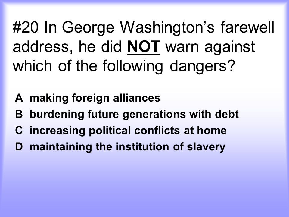 #20 In George Washington's farewell address, he did NOT warn against which of the following dangers