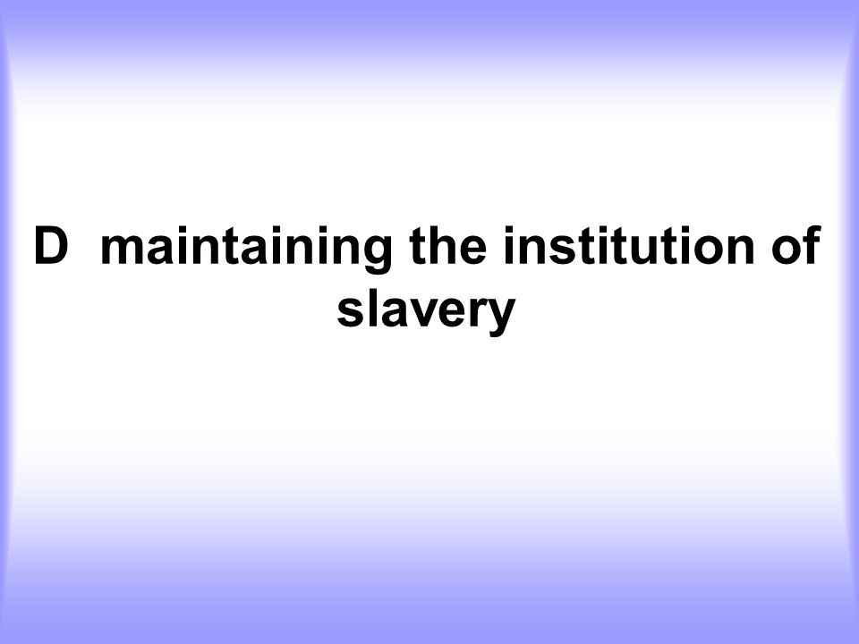 D maintaining the institution of slavery