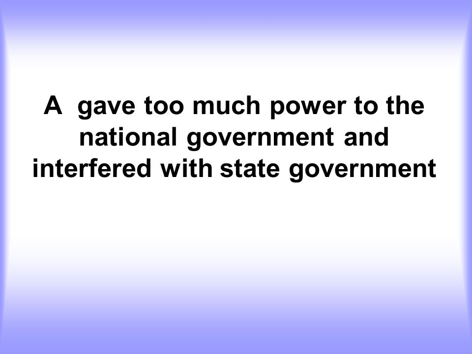 A gave too much power to the national government and interfered with state government