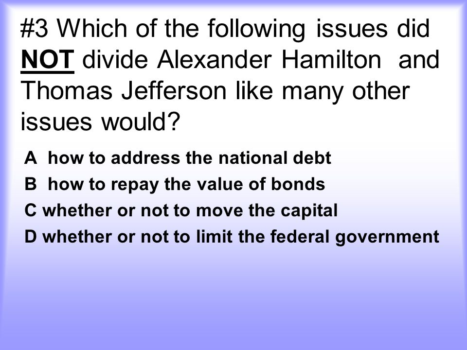 #3 Which of the following issues did NOT divide Alexander Hamilton and Thomas Jefferson like many other issues would
