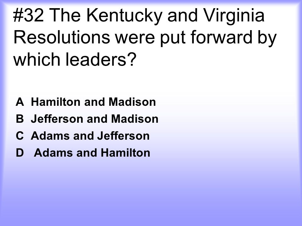 #32 The Kentucky and Virginia Resolutions were put forward by which leaders