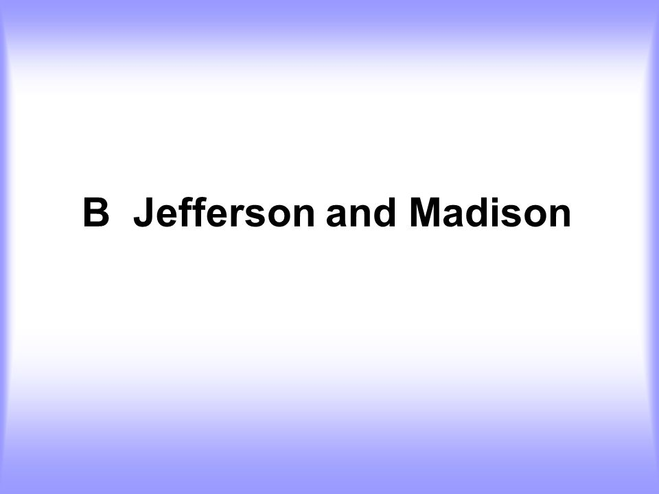B Jefferson and Madison