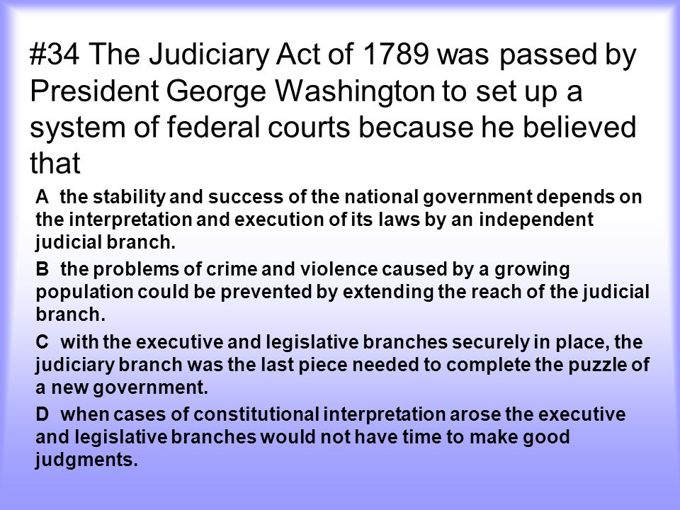 #34 The Judiciary Act of 1789 was passed by President George Washington to set up a system of federal courts because he believed that