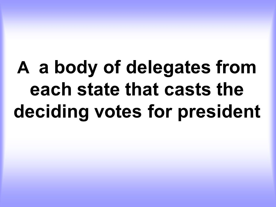 A a body of delegates from each state that casts the deciding votes for president