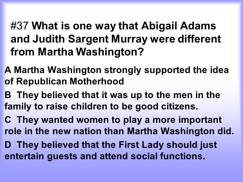 #37 What is one way that Abigail Adams and Judith Sargent Murray were different from Martha Washington