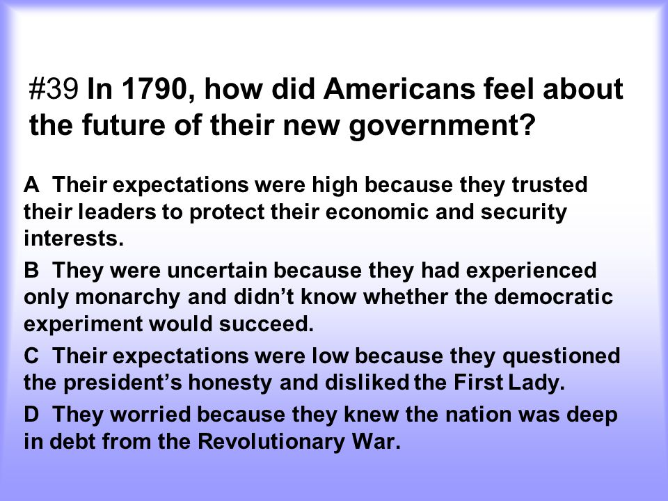 #39 In 1790, how did Americans feel about the future of their new government