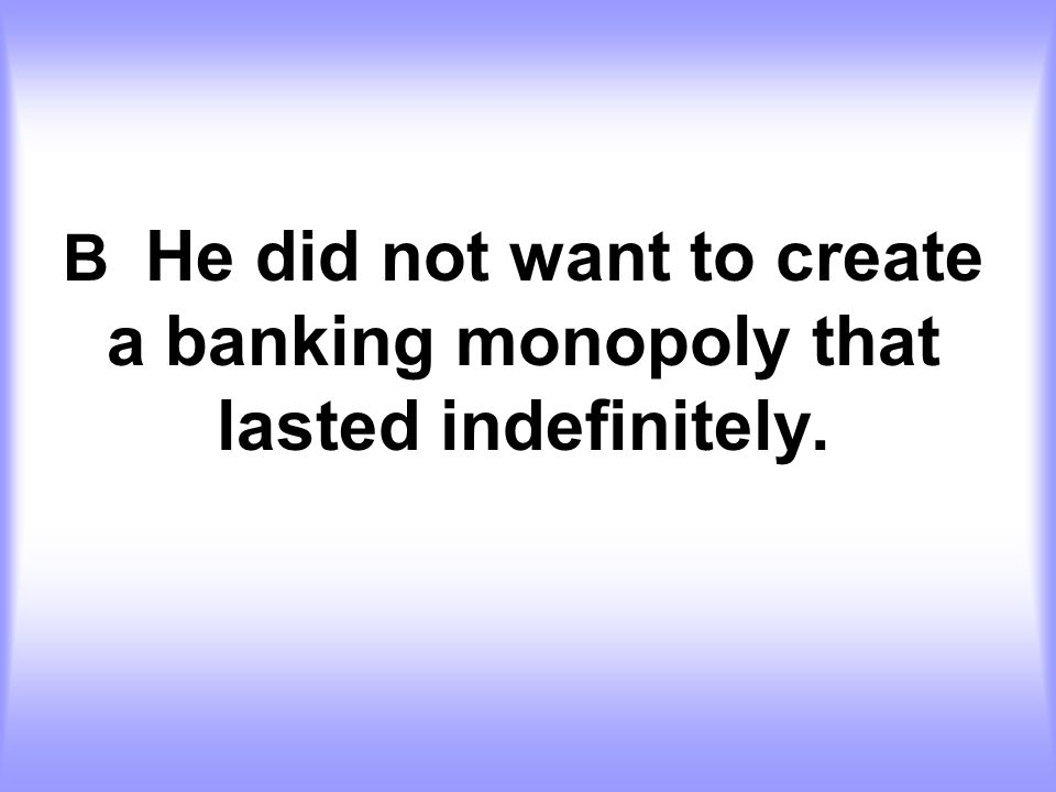 B He did not want to create a banking monopoly that lasted indefinitely.
