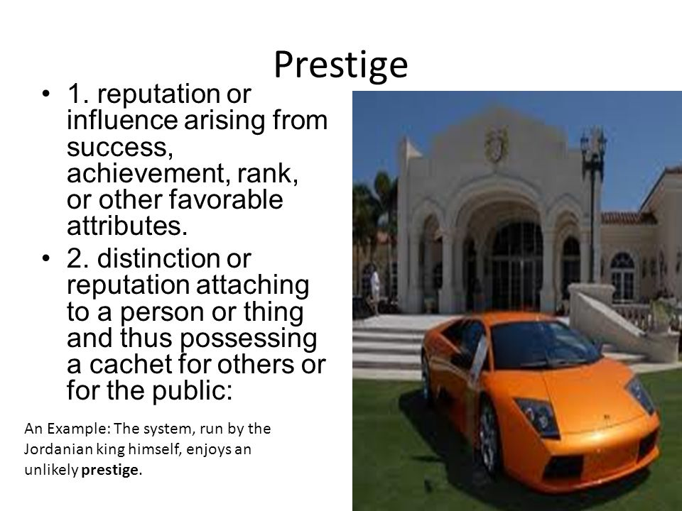 Prestige 1. reputation or influence arising from success, achievement, rank, or other favorable attributes.