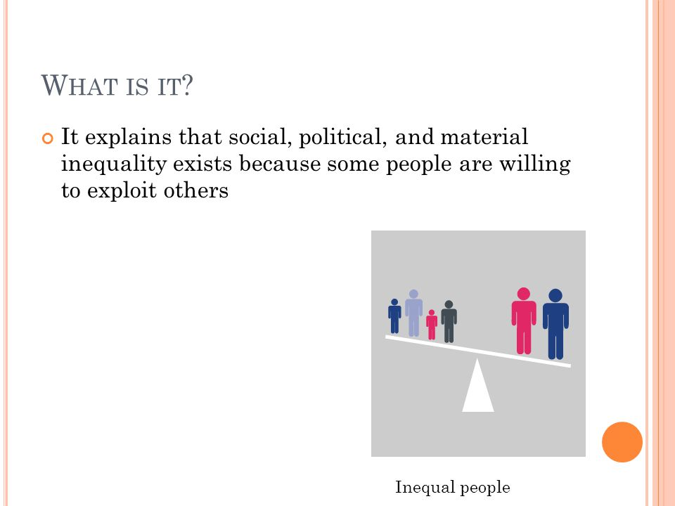 What is it It explains that social, political, and material inequality exists because some people are willing to exploit others.