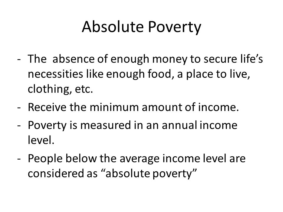 Absolute Poverty The absence of enough money to secure life's necessities like enough food, a place to live, clothing, etc.