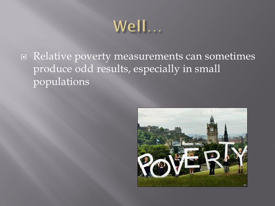 Well… Relative poverty measurements can sometimes produce odd results, especially in small populations.