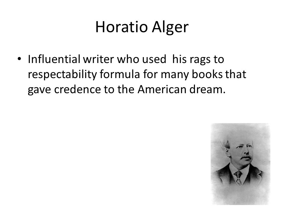 Horatio Alger Influential writer who used his rags to respectability formula for many books that gave credence to the American dream.