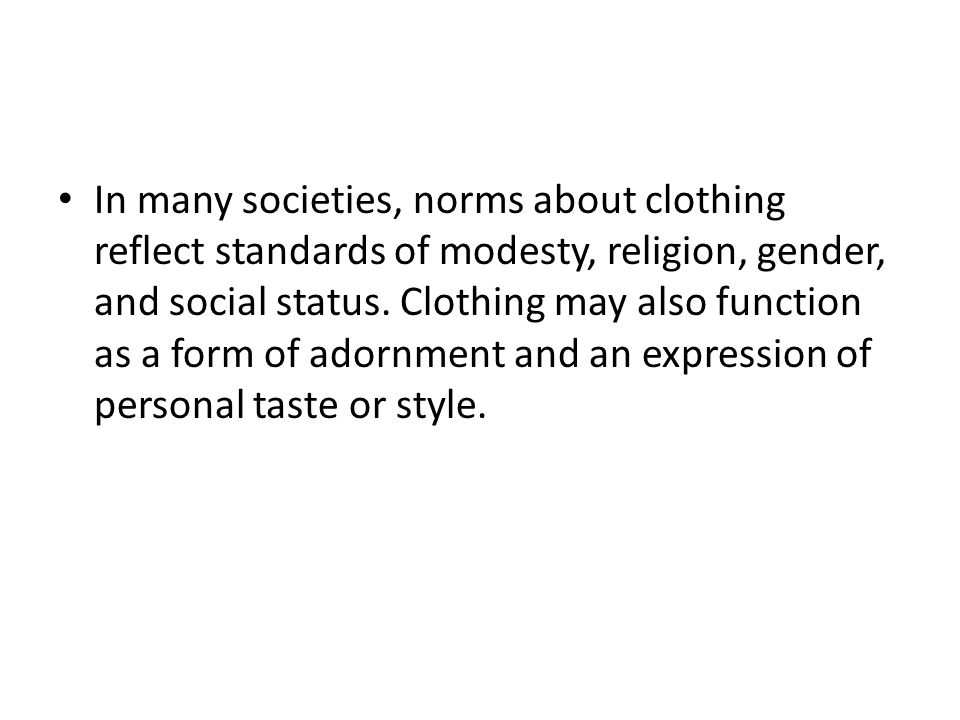In many societies, norms about clothing reflect standards of modesty, religion, gender, and social status.