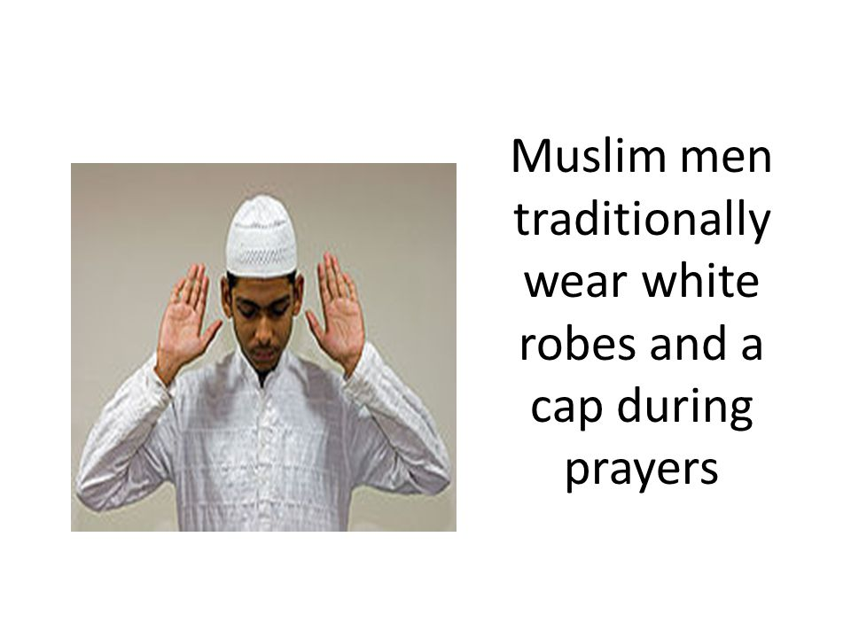Muslim men traditionally wear white robes and a cap during prayers