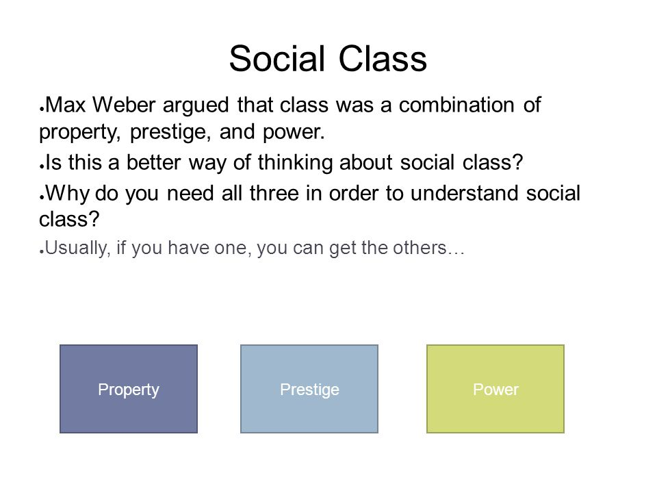 Social Class Max Weber argued that class was a combination of property, prestige, and power. Is this a better way of thinking about social class