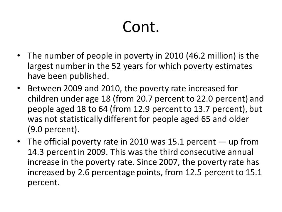 Cont. The number of people in poverty in 2010 (46.2 million) is the largest number in the 52 years for which poverty estimates have been published.