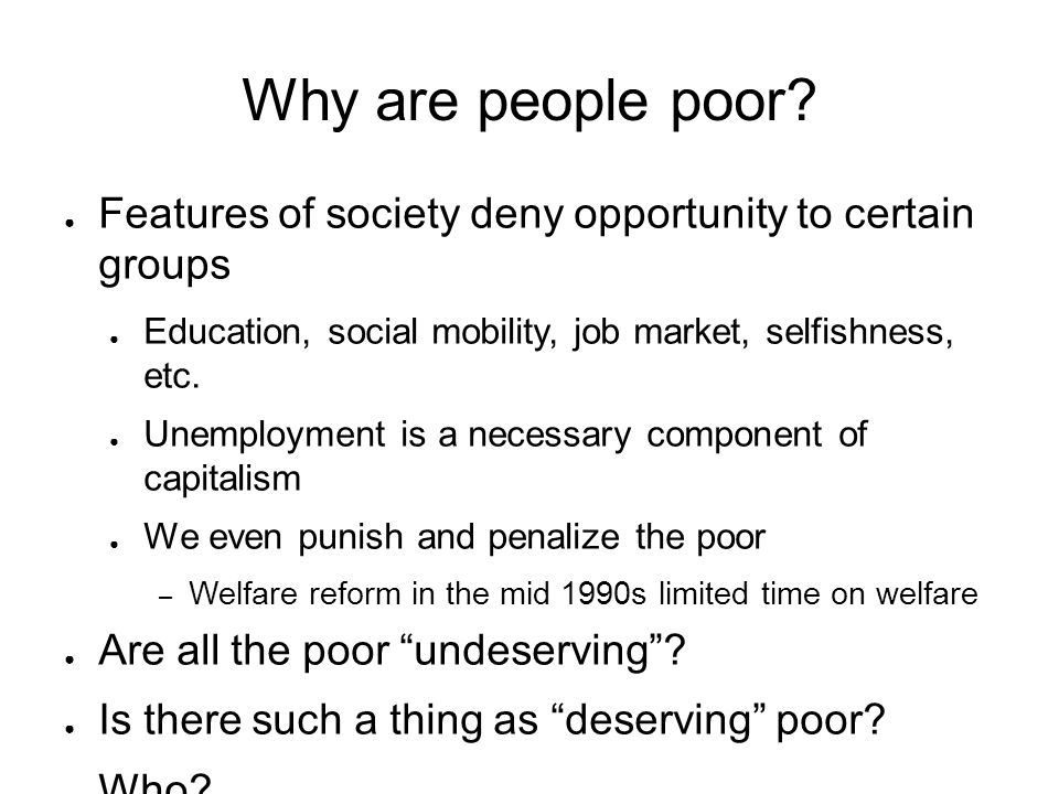 Why are people poor Features of society deny opportunity to certain groups. Education, social mobility, job market, selfishness, etc.