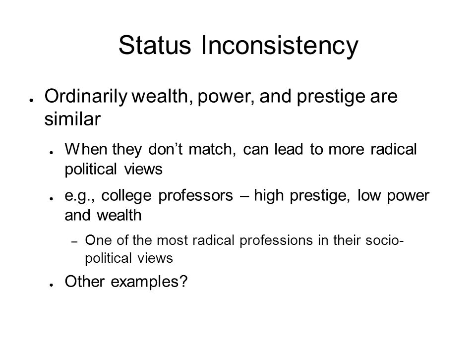 Status Inconsistency Ordinarily wealth, power, and prestige are similar. When they don't match, can lead to more radical political views.