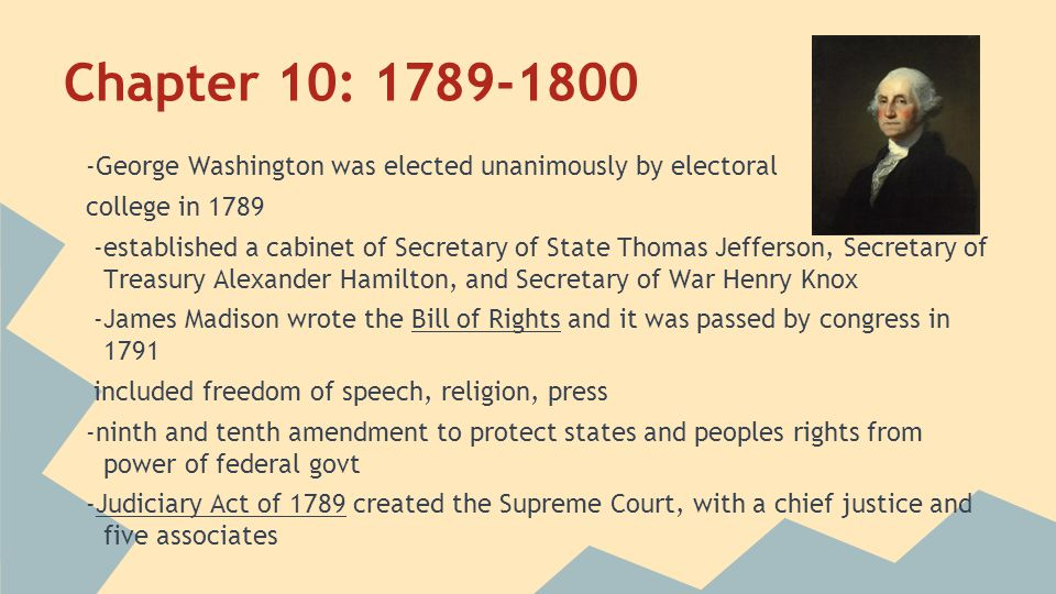 Chapter 10: 1789-1800 -George Washington was elected unanimously by electoral. college in 1789.