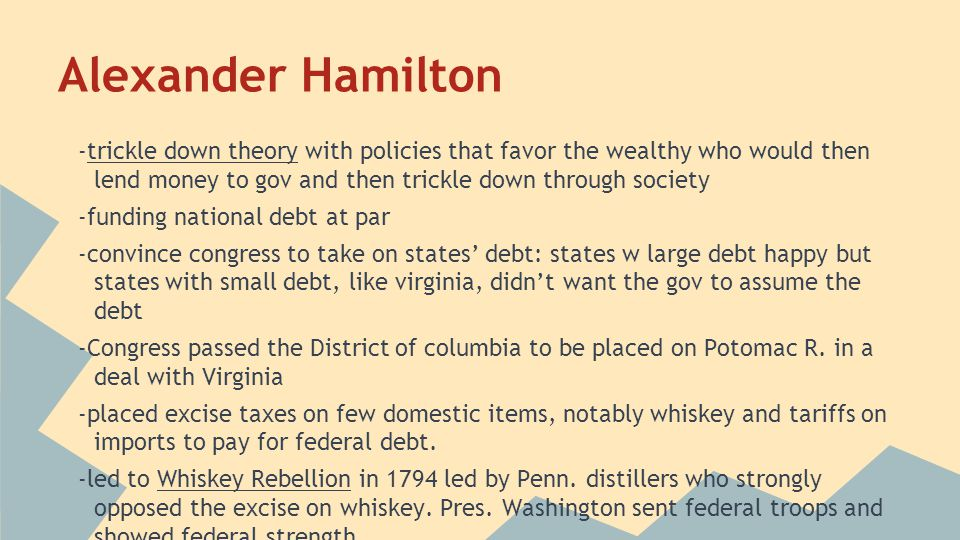 Alexander Hamilton -trickle down theory with policies that favor the wealthy who would then lend money to gov and then trickle down through society.