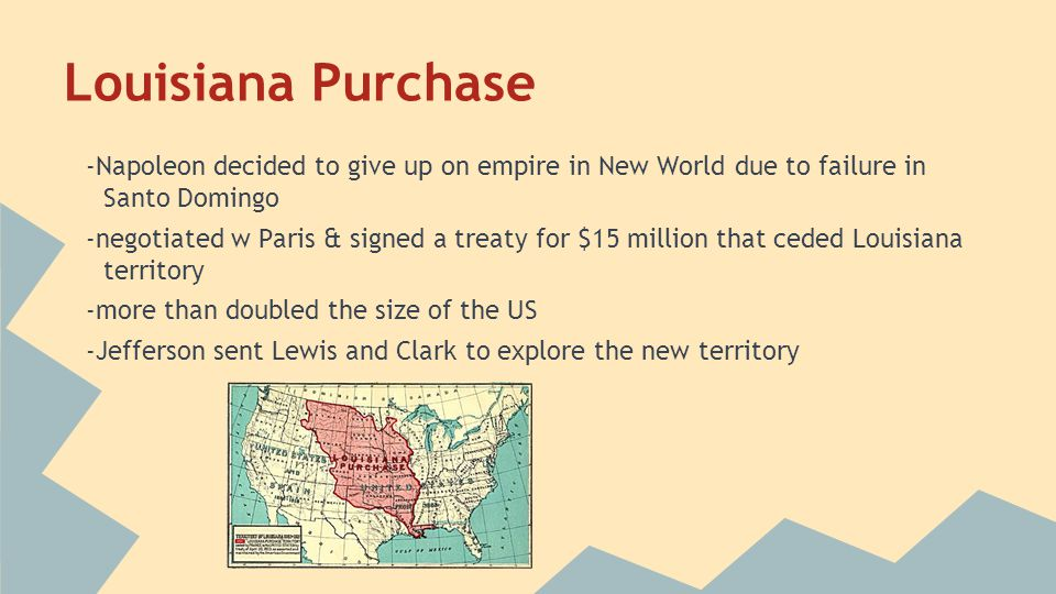Louisiana Purchase -Napoleon decided to give up on empire in New World due to failure in Santo Domingo.