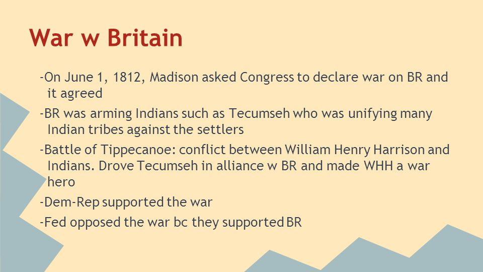 War w Britain -On June 1, 1812, Madison asked Congress to declare war on BR and it agreed.