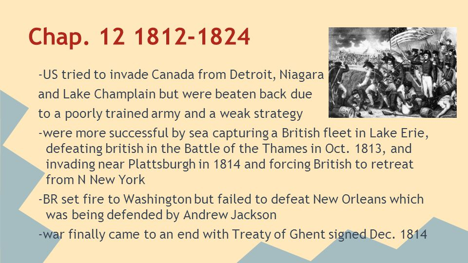 Chap. 12 1812-1824 -US tried to invade Canada from Detroit, Niagara