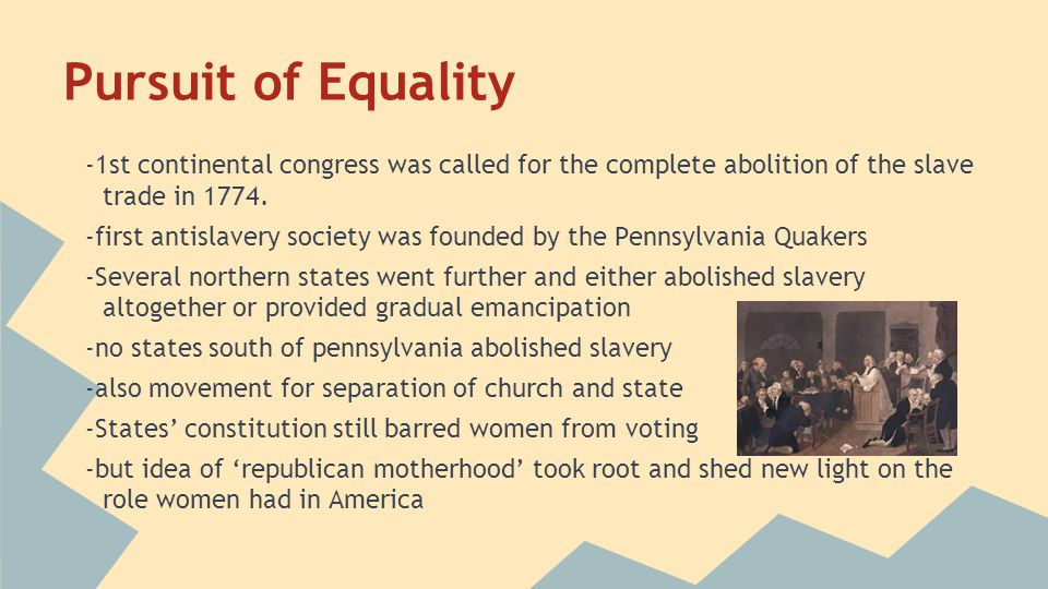Pursuit of Equality -1st continental congress was called for the complete abolition of the slave trade in 1774.