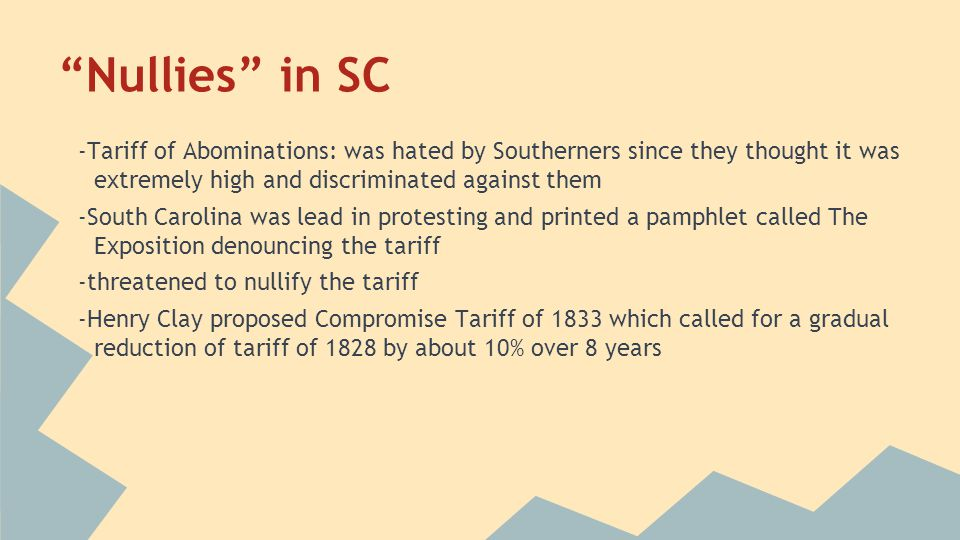 Nullies in SC -Tariff of Abominations: was hated by Southerners since they thought it was extremely high and discriminated against them.
