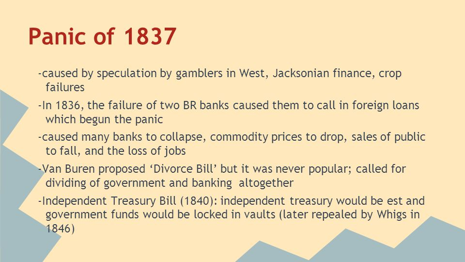 Panic of 1837 -caused by speculation by gamblers in West, Jacksonian finance, crop failures.