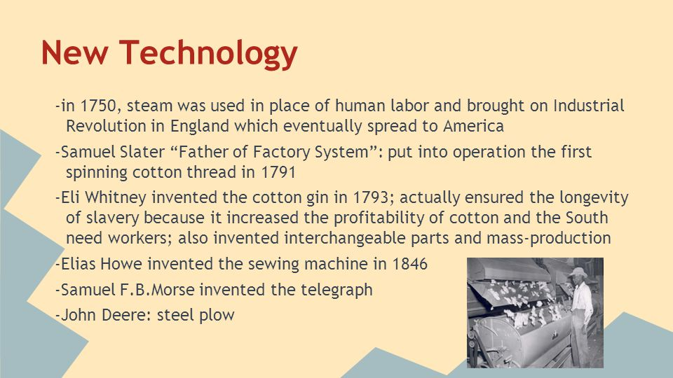 New Technology -in 1750, steam was used in place of human labor and brought on Industrial Revolution in England which eventually spread to America.
