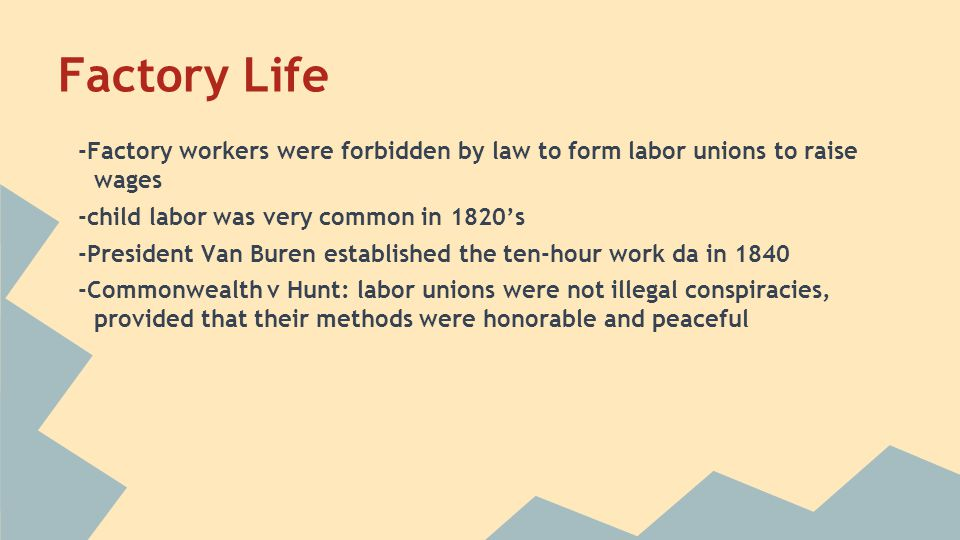 Factory Life -Factory workers were forbidden by law to form labor unions to raise wages. -child labor was very common in 1820's.