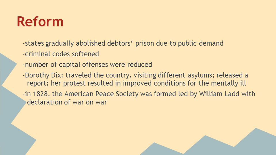 Reform -states gradually abolished debtors' prison due to public demand. -criminal codes softened.
