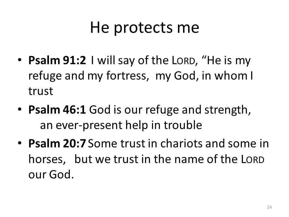 He protects me Psalm 91:2 I will say of the Lord, He is my refuge and my fortress, my God, in whom I trust.