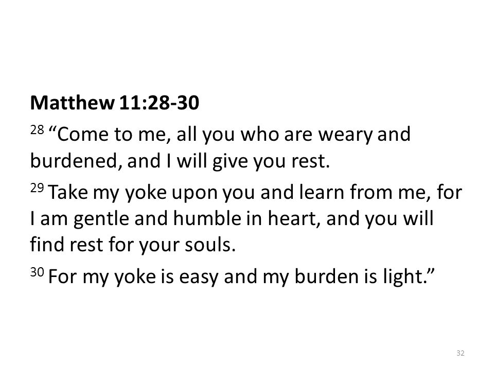 Matthew 11:28-30 28 Come to me, all you who are weary and burdened, and I will give you rest.