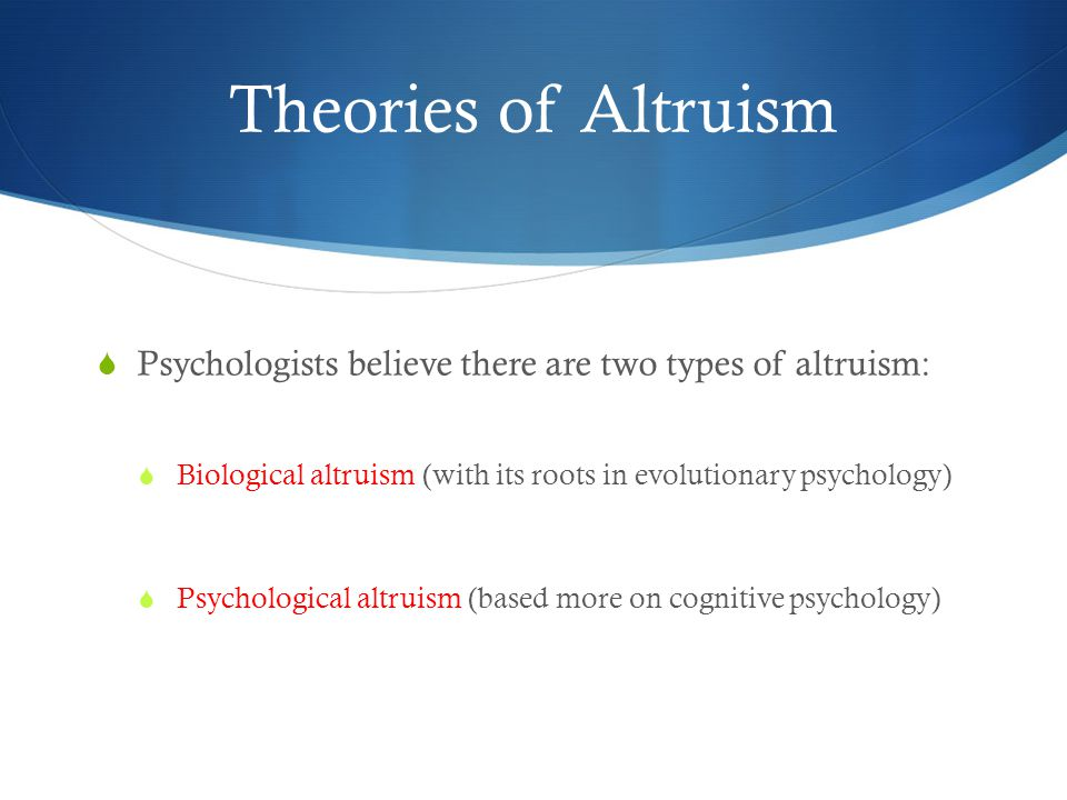 Theories of Altruism Psychologists believe there are two types of altruism: Biological altruism (with its roots in evolutionary psychology)