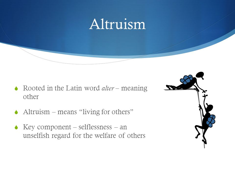 Altruism Rooted in the Latin word alter – meaning other