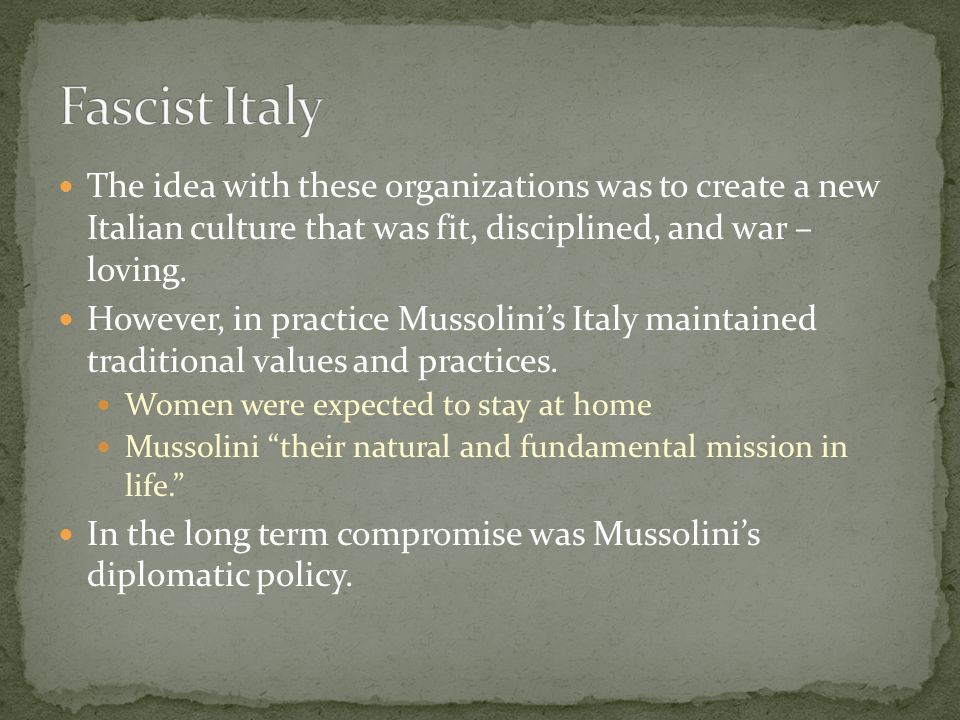 Fascist Italy The idea with these organizations was to create a new Italian culture that was fit, disciplined, and war – loving.