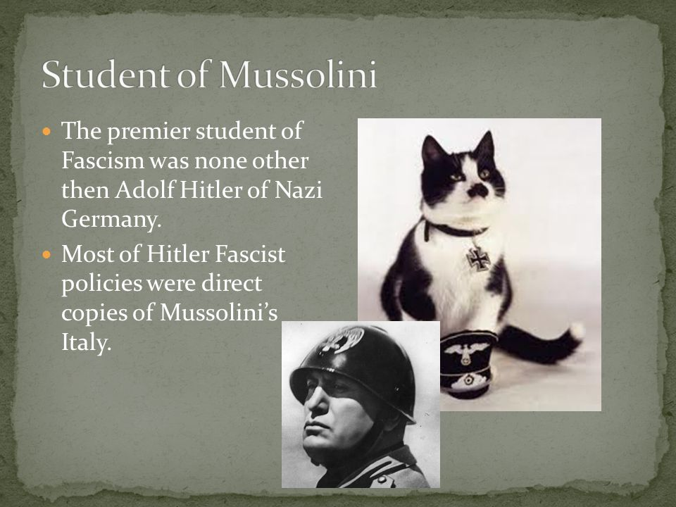Student of Mussolini The premier student of Fascism was none other then Adolf Hitler of Nazi Germany.