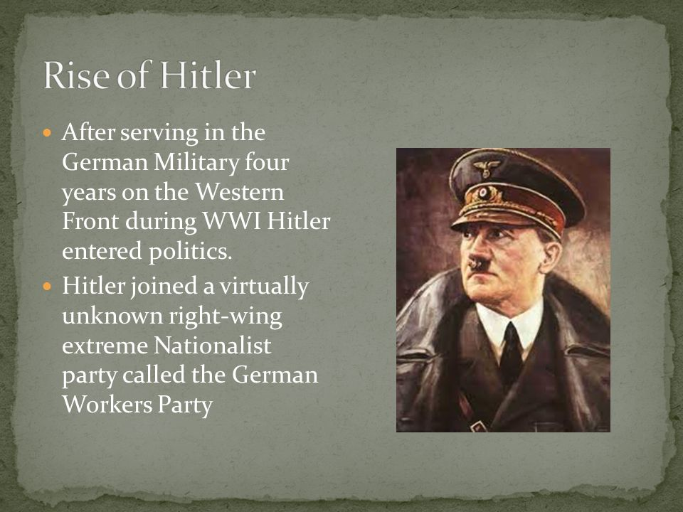 Rise of Hitler After serving in the German Military four years on the Western Front during WWI Hitler entered politics.